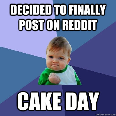Decided to finally post on reddit CAKE DAY  Success Kid