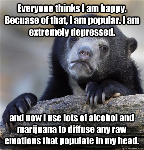 Everyone thinks I am happy. Becuase of that, I am popular. I am extremely depressed. and now I use lots of alcohol and marijuana to diffuse any raw emotions that populate in my head.  - Everyone thinks I am happy. Becuase of that, I am popular. I am extremely depressed. and now I use lots of alcohol and marijuana to diffuse any raw emotions that populate in my head.   Confession Bear