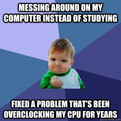 Messing around on my computer instead of studying Fixed a problem that's been overclocking my CPU for YEARS  Success Kid