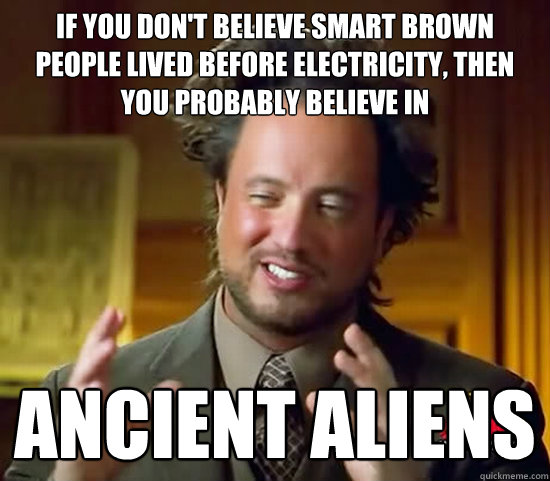 If you don't believe smart brown people lived before electricity, then you probably believe in ancient aliens  Ancient Aliens