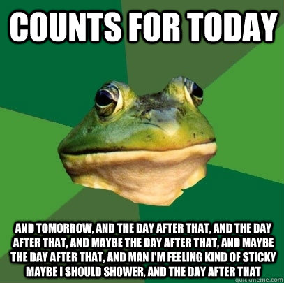 COUNTS FOR TODAY And Tomorrow, and the day after that, and the day after that, and maybe the day after that, and maybe the day after that, and man I'm feeling kind of sticky maybe I should shower, and the day after that - COUNTS FOR TODAY And Tomorrow, and the day after that, and the day after that, and maybe the day after that, and maybe the day after that, and man I'm feeling kind of sticky maybe I should shower, and the day after that  Foul Bachelor Frog