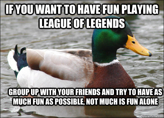 If you want to have fun playing League of legends Group up with your friends and try to have as much fun as possible, not much is fun alone - If you want to have fun playing League of legends Group up with your friends and try to have as much fun as possible, not much is fun alone  Actual Advice Mallard