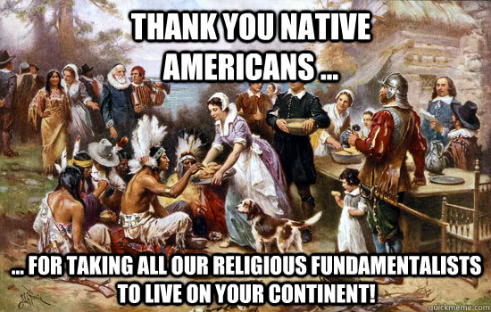 THANK YOU NATIVE AMERICANS ... ... for taking all our religious fundamentalists to live on your continent!