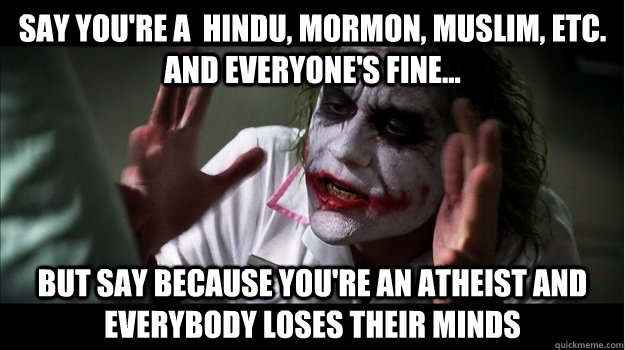 Say you're a  Hindu, Mormon, Muslim, etc. and everyone's fine... But say because you're an atheist AND EVERYBODY LOSES THEIR MINDS