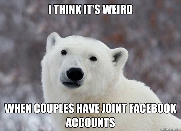 i think it's weird when couples have joint facebook accounts  Popular Opinion Polar Bear