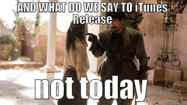 iTunes timeline - AND WHAT DO WE SAY TO ITUNES RELEASE NOT TODAY Arya not today