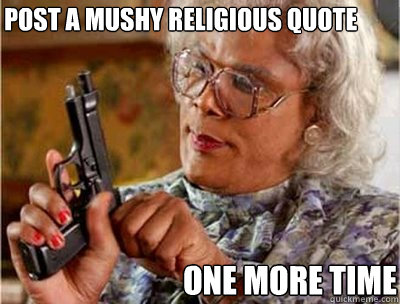 Post a mushy religious quote one more time