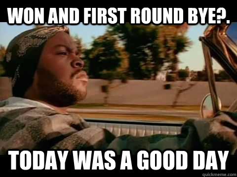 Won and first round bye?. today WAS A GOOD DAY - Won and first round bye?. today WAS A GOOD DAY  ice cube good day