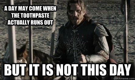 A day may come when the toothpaste actually runs out But it is not this day