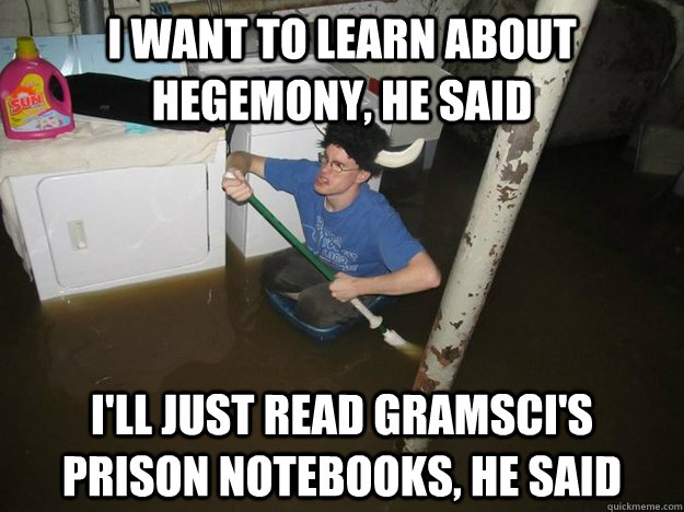 I want to learn about hegemony, he said I'll just read Gramsci's prison notebooks, he said