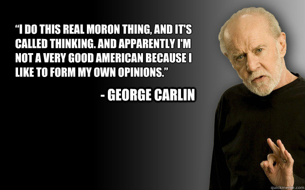 """""""I do this real moron thing, and it's called thinking. And apparently I'm not a very good American because I like to form my own opinions.""""  - George carlin - """"I do this real moron thing, and it's called thinking. And apparently I'm not a very good American because I like to form my own opinions.""""  - George carlin  Misc"""