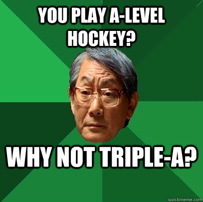 You play A-Level Hockey? Why not Triple-A? - You play A-Level Hockey? Why not Triple-A?  High Expectations Asian Father