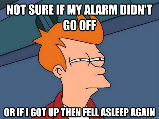 Not sure if my alarm didn't go off or if I got up then fell asleep again - Not sure if my alarm didn't go off or if I got up then fell asleep again  Futurama Fry