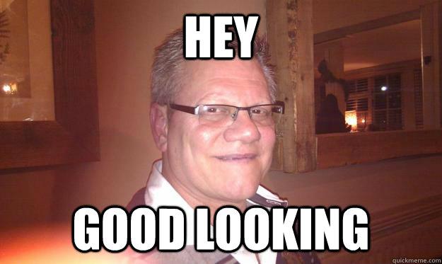 7e77eae8804edeef4ac023cf8159916e5ac8f047074dbf8f87d1e2bc7c6d1439 hey good looking gert memes quickmeme,Hey Memes