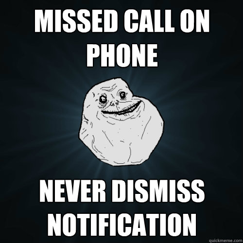 missed call on phone never dismiss notification  Forever Alone