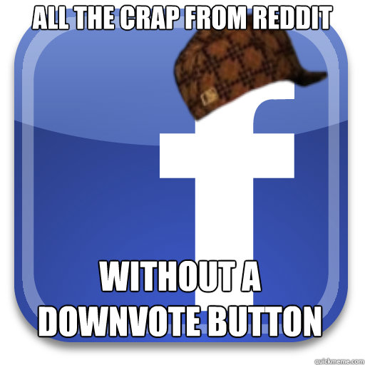 All the crap from reddit Without a downvote button - All the crap from reddit Without a downvote button  Scumbag Facebook