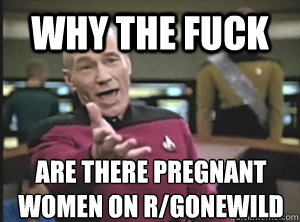 why the fuck are there pregnant women on r/gonewild - why the fuck are there pregnant women on r/gonewild  Annoyed Picard