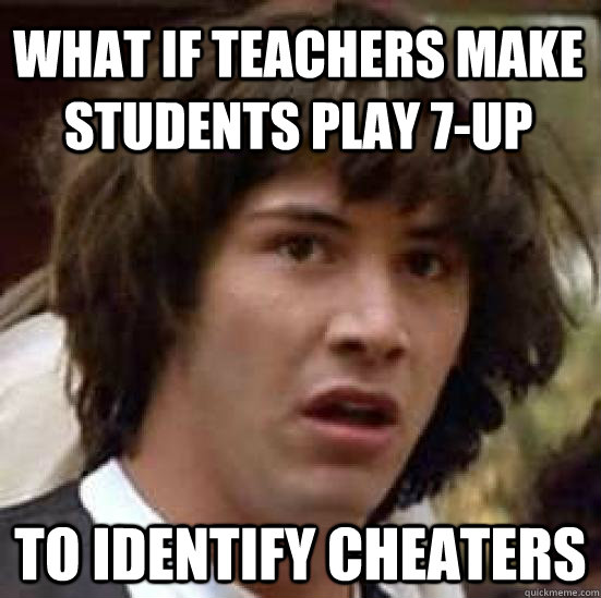 What if teachers make students play 7-up to identify cheaters - What if teachers make students play 7-up to identify cheaters  conspiracy keanu
