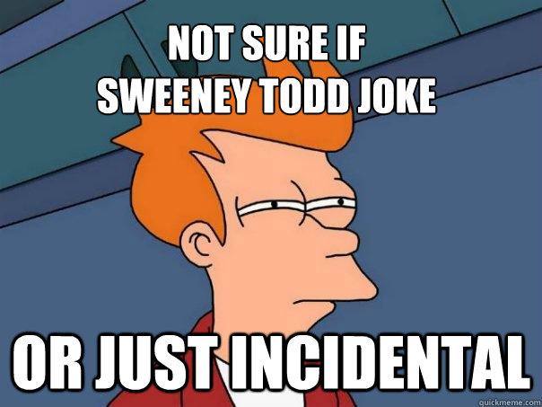 Not sure if Sweeney Todd joke or just incidental - Not sure if Sweeney Todd joke or just incidental  Futurama Fry