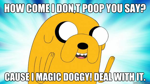 how come i don,t poop you say? cause i magic doggy! deal with it.  - how come i don,t poop you say? cause i magic doggy! deal with it.   Jake The Dog