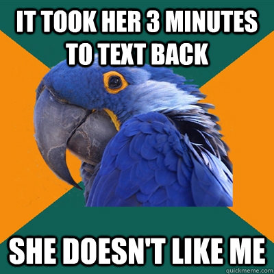 it took her 3 minutes to text back she doesn't like me - it took her 3 minutes to text back she doesn't like me  Paranoid Parrot