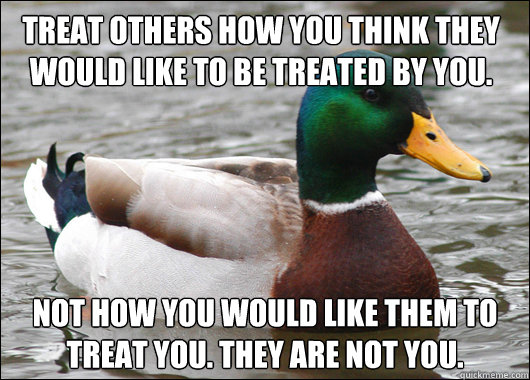Treat others how you think they would like to be treated by you. NOT how you would like them to treat you. They are not you. - Treat others how you think they would like to be treated by you. NOT how you would like them to treat you. They are not you.  Actual Advice Mallard