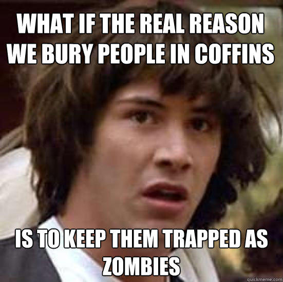 What if the real reason we bury people in coffins  is to keep them trapped as zombies