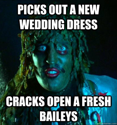 Picks out a new wedding dress Cracks open a fresh Baileys