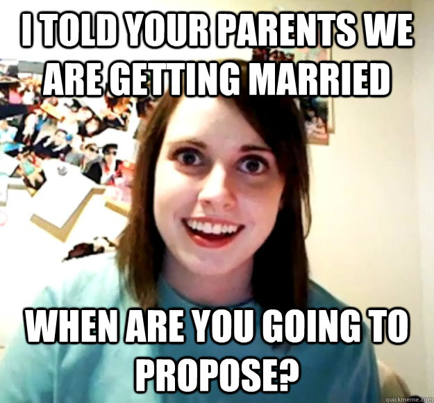 I told your parents we are getting married When are you going to propose? - I told your parents we are getting married When are you going to propose?  Overly Attached Girlfriend