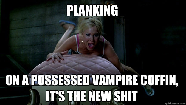 Planking on a possessed vampire coffin, it's the new shit