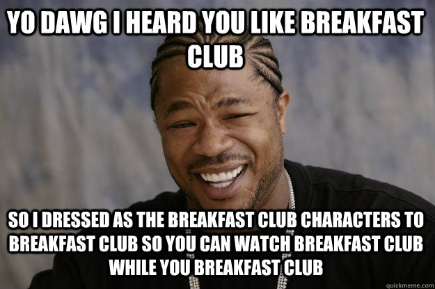 YO DAWG I heard you like breakfast club so I dressed as the breakfast club characters to breakfast club so you can watch breakfast club while you breakfast club  Xzibit meme