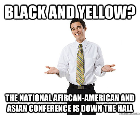 black and yellow? the national afircan-american and asian conference is down the hall  reasonable young adult