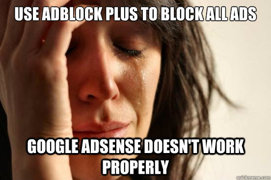 Use adblock plus to block all ads Google adsense doesn't work properly - Use adblock plus to block all ads Google adsense doesn't work properly  First World Problems