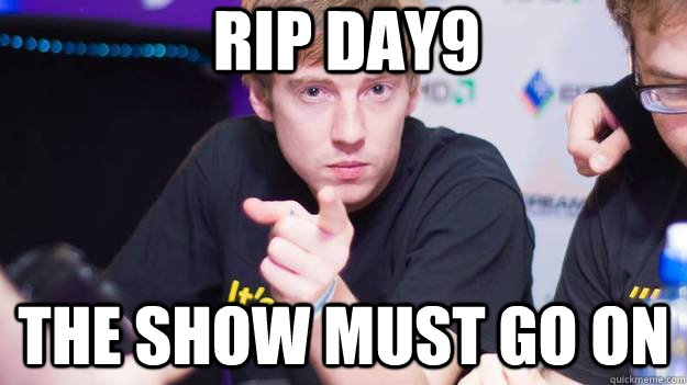 RIP DAY9 the Show must go on