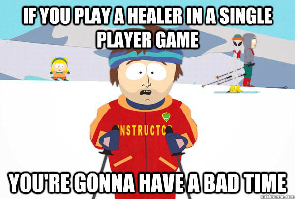 if you play a healer in a single player game You're gonna have a bad time - if you play a healer in a single player game You're gonna have a bad time  Super Cool Ski Instructor