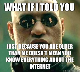 What if I told you Just because you are older than me doesn't mean you know everything about the Internet  - What if I told you Just because you are older than me doesn't mean you know everything about the Internet   What if I Told You - The Game
