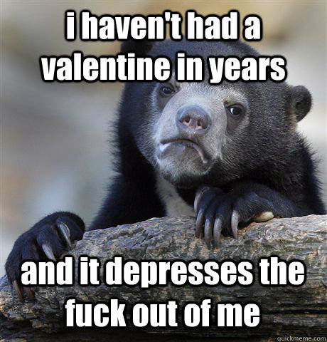 i haven't had a valentine in years and it depresses the fuck out of me - i haven't had a valentine in years and it depresses the fuck out of me  Confession Bear