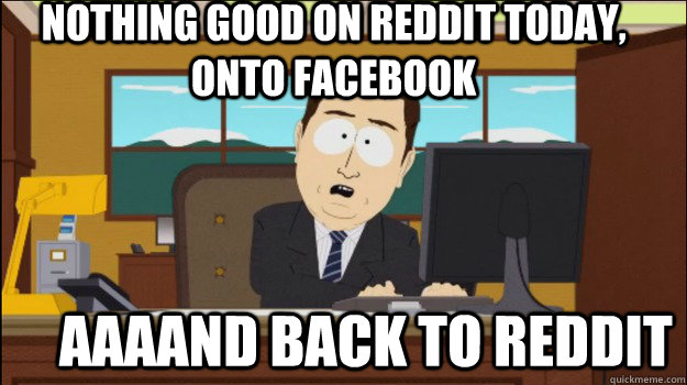 Nothing good on reddit today, onto facebook     aaaand back to reddit - Nothing good on reddit today, onto facebook     aaaand back to reddit  Annnd Its gone