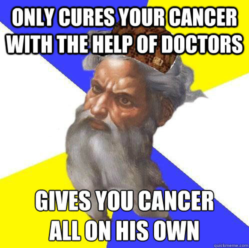 Only cures your cancer with the help of doctors Gives you cancer all on his own - Only cures your cancer with the help of doctors Gives you cancer all on his own  Scumbag Advice God
