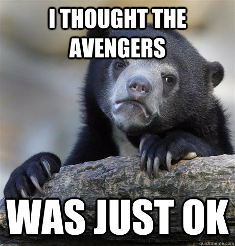 I thought the Avengers was just ok - I thought the Avengers was just ok  Confession Bear