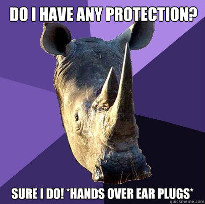 Do I have any protection? Sure I do! *Hands Over Ear Plugs*