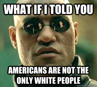 What if I told you Americans are not the only white people - What if I told you Americans are not the only white people  What if I told you