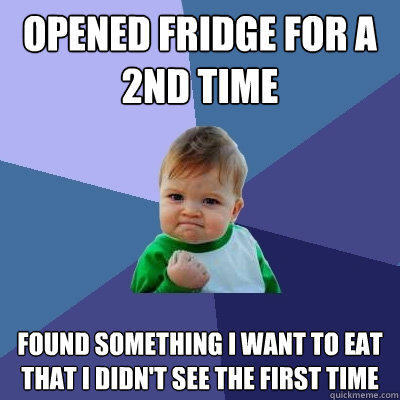 Opened fridge for a 2nd time Found something i want to eat that i didn't see the first time - Opened fridge for a 2nd time Found something i want to eat that i didn't see the first time  Success Kid