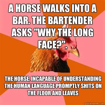 A horse walks into a bar. The bartender asks
