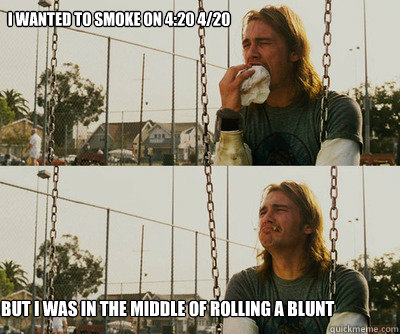 I wanted to smoke on 4:20 4/20 But I was in the middle of rolling a blunt - I wanted to smoke on 4:20 4/20 But I was in the middle of rolling a blunt  First World Stoner Problems
