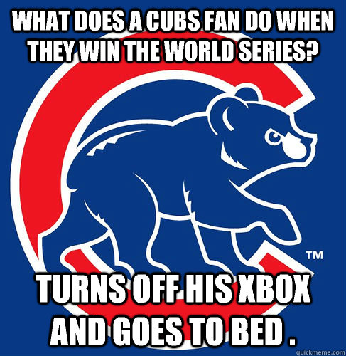 What does a Cubs fan do when they win the World Series?  Turns off his XBOX and goes to bed .   Cubs Suck