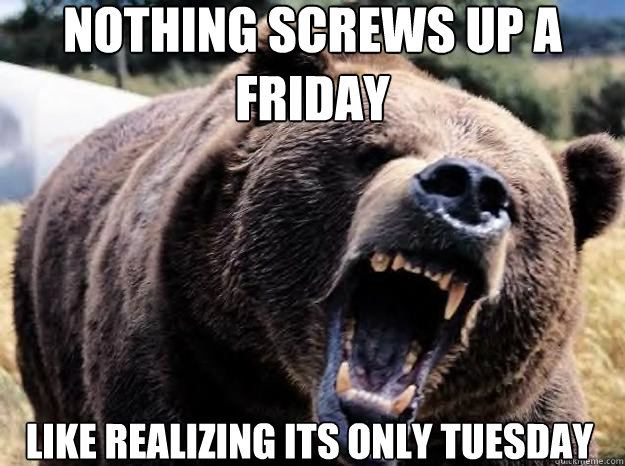Nothing screws up a friday  like realizing its only tuesday