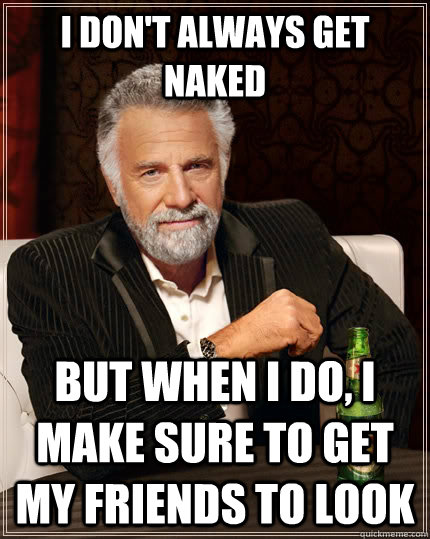 I don't always get naked but when I do, I make sure to get my friends to look - I don't always get naked but when I do, I make sure to get my friends to look  The Most Interesting Man In The World