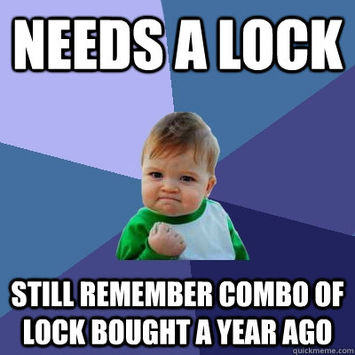 Needs a lock Still remember combo of lock bought a year ago - Needs a lock Still remember combo of lock bought a year ago  Success Kid