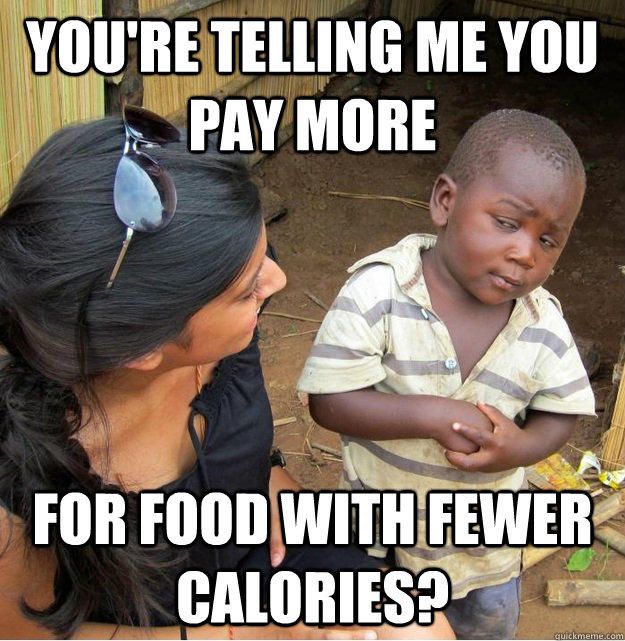You're telling me you pay more for food with fewer calories?  Skeptical Third World Kid